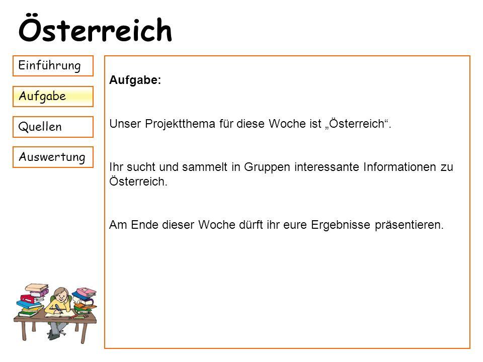 Einführung Aufgabe Quellen Auswertung Österreich Aufgabe: Unser Projektthema für diese Woche ist Österreich. Ihr sucht und sammelt in Gruppen interess