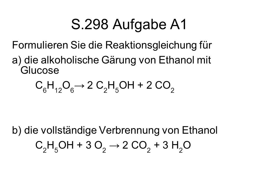 S.298 Aufgabe A1 Formulieren Sie die Reaktionsgleichung für a) die alkoholische Gärung von Ethanol mit Glucose C 6 H 12 O 6 2 C 2 H 5 OH + 2 CO 2 b) d