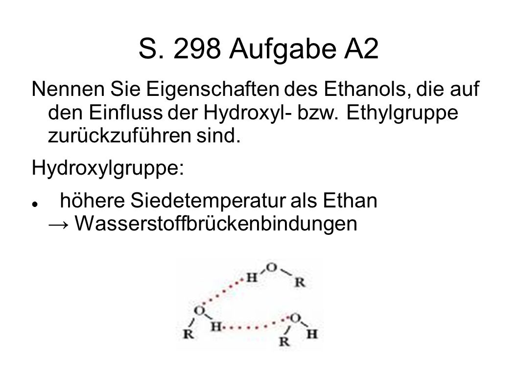 S. 298 Aufgabe A2 Nennen Sie Eigenschaften des Ethanols, die auf den Einfluss der Hydroxyl- bzw. Ethylgruppe zurückzuführen sind. Hydroxylgruppe: höhe