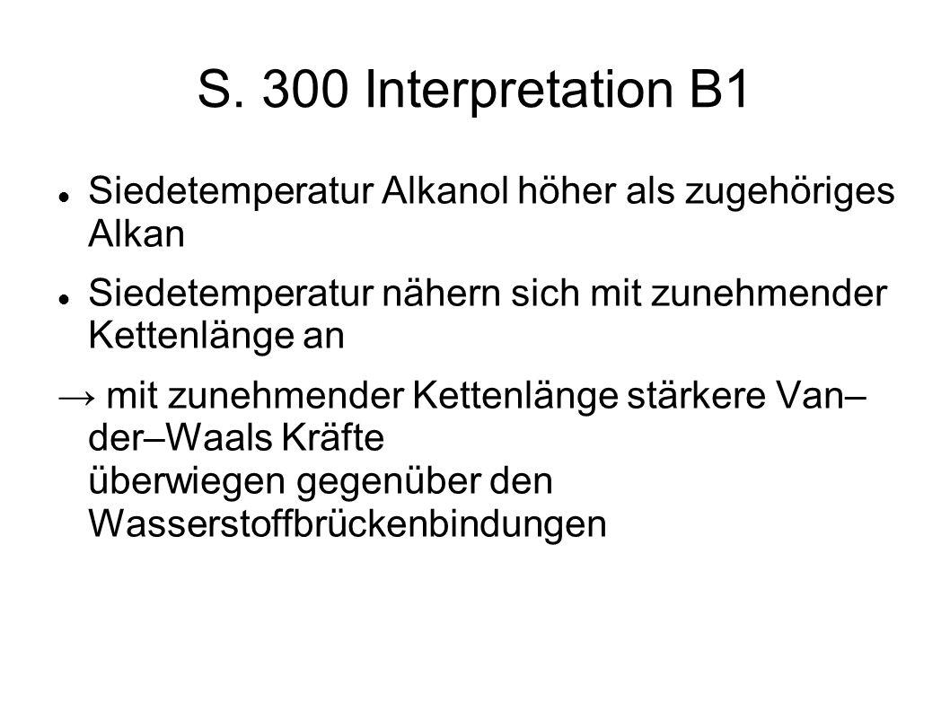 S. 300 Interpretation B1 Siedetemperatur Alkanol höher als zugehöriges Alkan Siedetemperatur nähern sich mit zunehmender Kettenlänge an mit zunehmende
