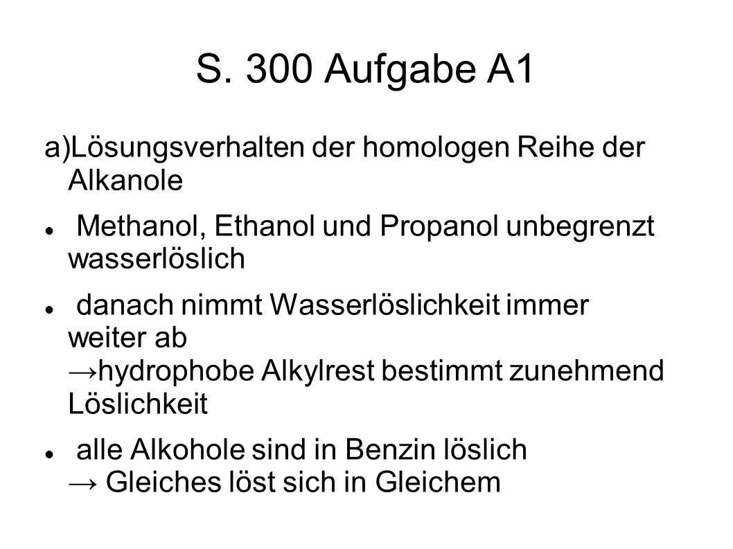 S. 300 Aufgabe A1 a)Lösungsverhalten der homologen Reihe der Alkanole Methanol, Ethanol und Propanol unbegrenzt wasserlöslich danach nimmt Wasserlösli