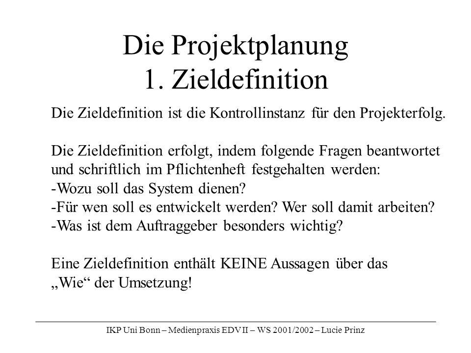 IKP Uni Bonn – Medienpraxis EDV II – WS 2001/2002 – Lucie Prinz Die Projektplanung 1. Zieldefinition Die Zieldefinition ist die Kontrollinstanz für de