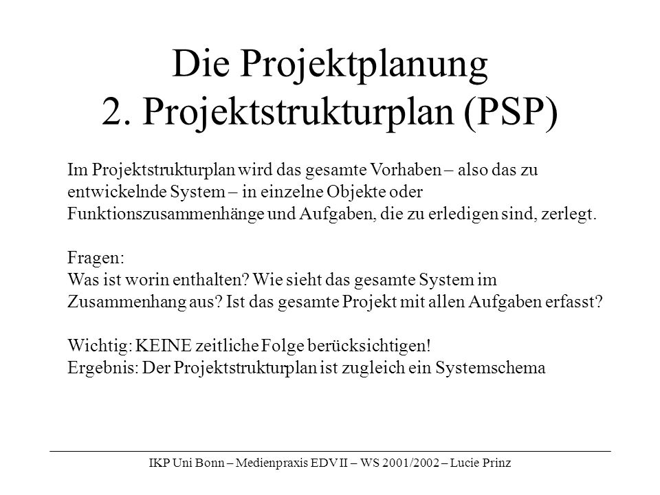 IKP Uni Bonn – Medienpraxis EDV II – WS 2001/2002 – Lucie Prinz Die Projektplanung 2. Projektstrukturplan (PSP) Im Projektstrukturplan wird das gesamt