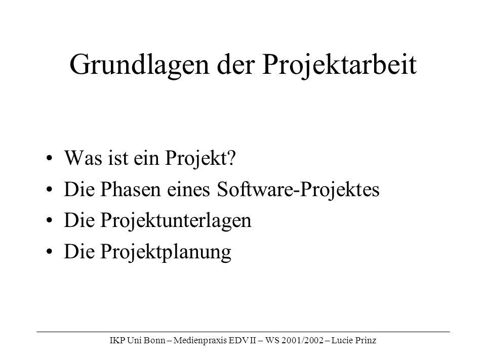IKP Uni Bonn – Medienpraxis EDV II – WS 2001/2002 – Lucie Prinz Grundlagen der Projektarbeit Was ist ein Projekt? Die Phasen eines Software-Projektes