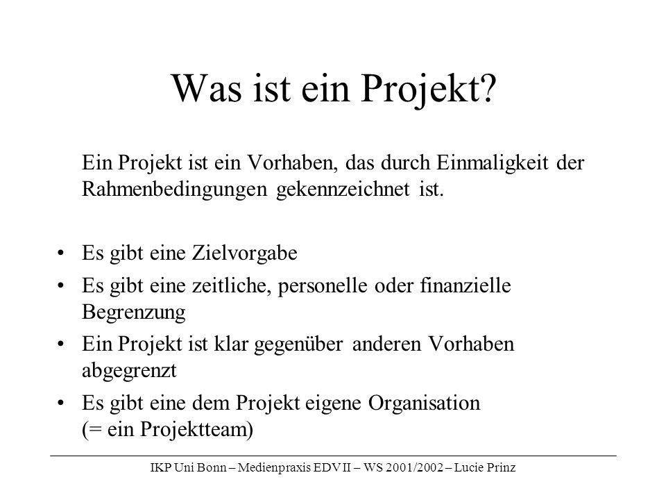 IKP Uni Bonn – Medienpraxis EDV II – WS 2001/2002 – Lucie Prinz Was ist ein Projekt? Ein Projekt ist ein Vorhaben, das durch Einmaligkeit der Rahmenbe