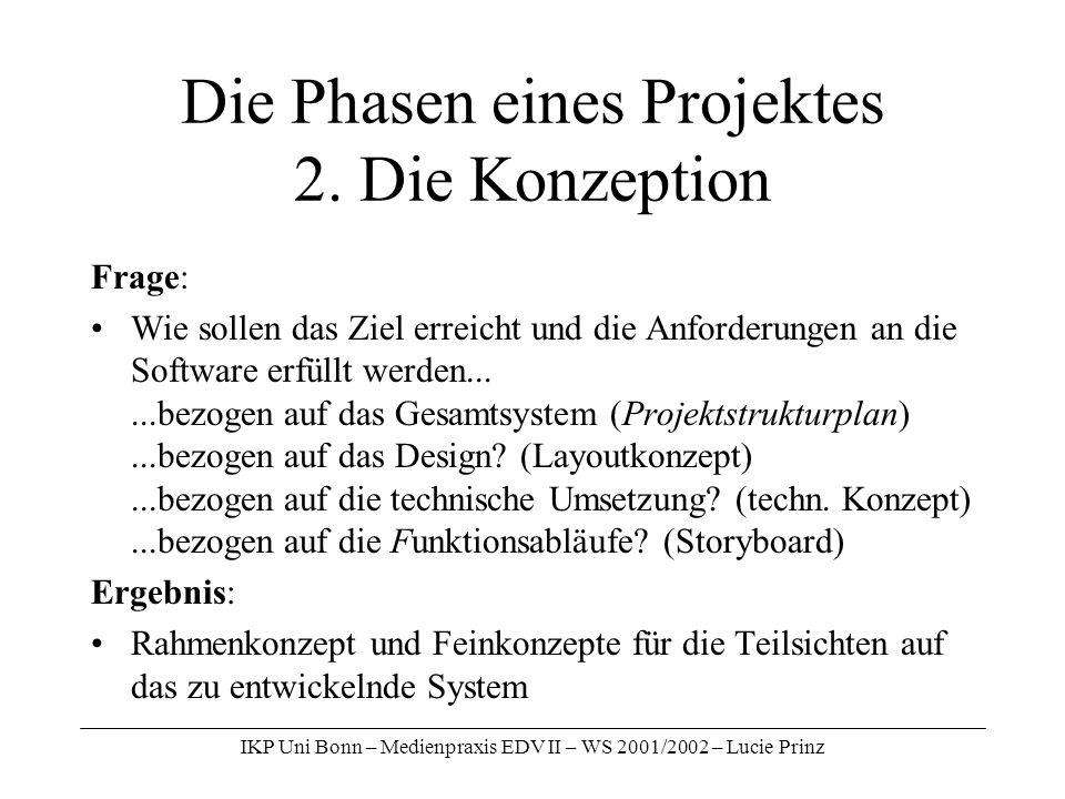 IKP Uni Bonn – Medienpraxis EDV II – WS 2001/2002 – Lucie Prinz Die Phasen eines Projektes 2. Die Konzeption Frage: Wie sollen das Ziel erreicht und d