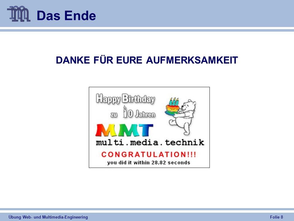 Übung Web- und Multimedia-Engineering Folie 8 Das Ende DANKE FÜR EURE AUFMERKSAMKEIT