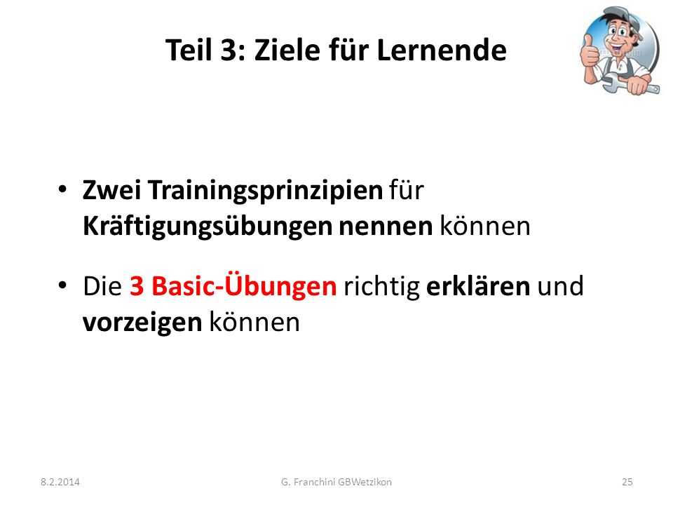 Teil 3: Ziele für Lernende 8.2.2014G. Franchini GBWetzikon25 Zwei Trainingsprinzipien für Kräftigungsübungen nennen können Die 3 Basic-Übungen richtig