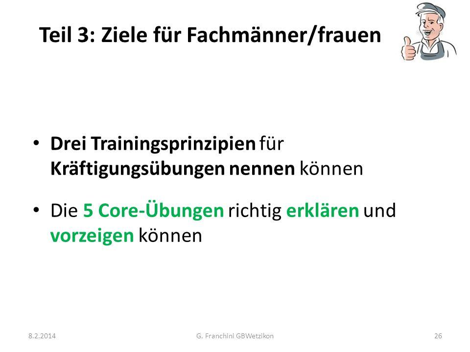 Teil 3: Ziele für Fachmänner/frauen 8.2.2014G. Franchini GBWetzikon26 Drei Trainingsprinzipien für Kräftigungsübungen nennen können Die 5 Core-Übungen