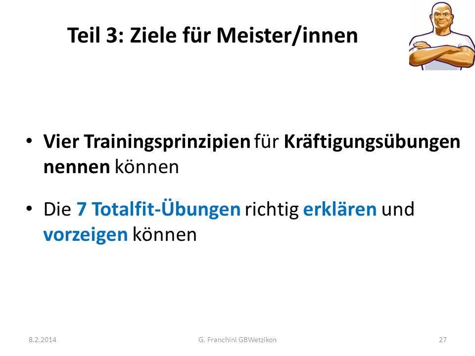 Teil 3: Ziele für Meister/innen 8.2.2014G. Franchini GBWetzikon27 Vier Trainingsprinzipien für Kräftigungsübungen nennen können Die 7 Totalfit-Übungen
