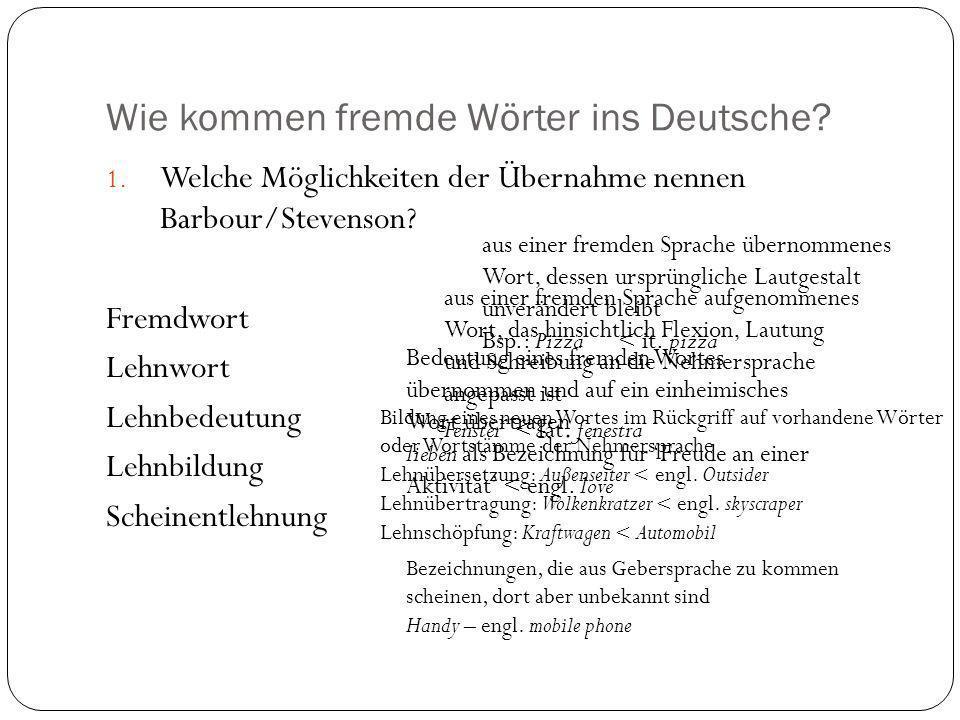 Wie kommen fremde Wörter ins Deutsche? 1. Welche Möglichkeiten der Übernahme nennen Barbour/Stevenson? Fremdwort Lehnwort Lehnbedeutung Lehnbildung Sc