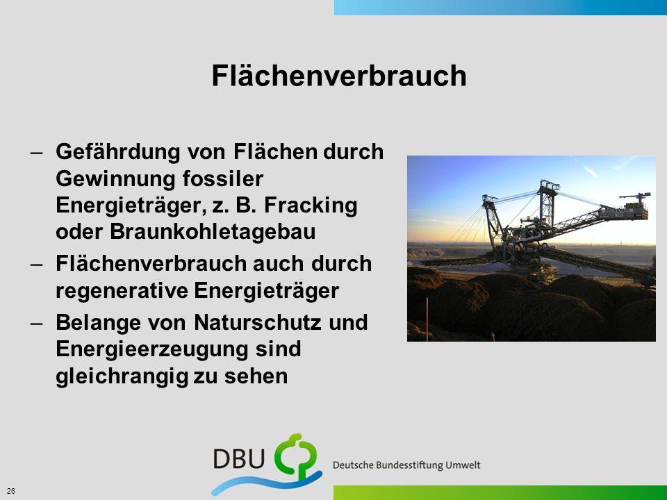 26 Flächenverbrauch –Gefährdung von Flächen durch Gewinnung fossiler Energieträger, z. B. Fracking oder Braunkohletagebau –Flächenverbrauch auch durch
