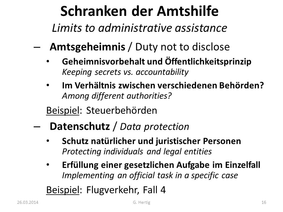 26.03.2014G. Hertig16 Schranken der Amtshilfe Limits to administrative assistance – Amtsgeheimnis / Duty not to disclose Geheimnisvorbehalt und Öffent
