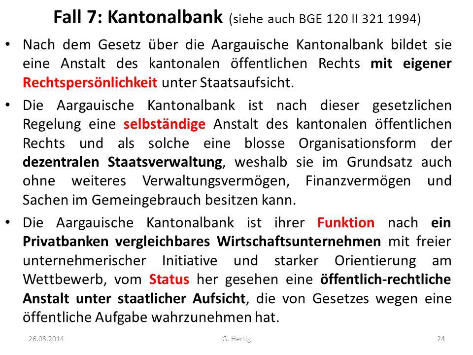 Fall 7: Kantonalbank (siehe auch BGE 120 II 321 1994) Nach dem Gesetz über die Aargauische Kantonalbank bildet sie eine Anstalt des kantonalen öffentl