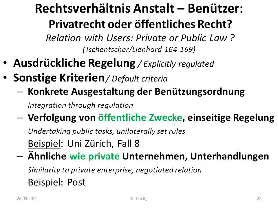 26.03.2014G. Hertig25 Rechtsverhältnis Anstalt – Benützer: Privatrecht oder öffentliches Recht? Relation with Users: Private or Public Law ? (Tschents