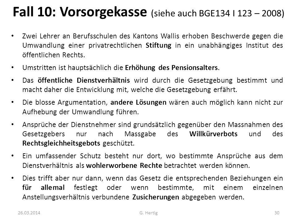 Fall 10: Vorsorgekasse (siehe auch BGE134 I 123 – 2008) Zwei Lehrer an Berufsschulen des Kantons Wallis erhoben Beschwerde gegen die Umwandlung einer