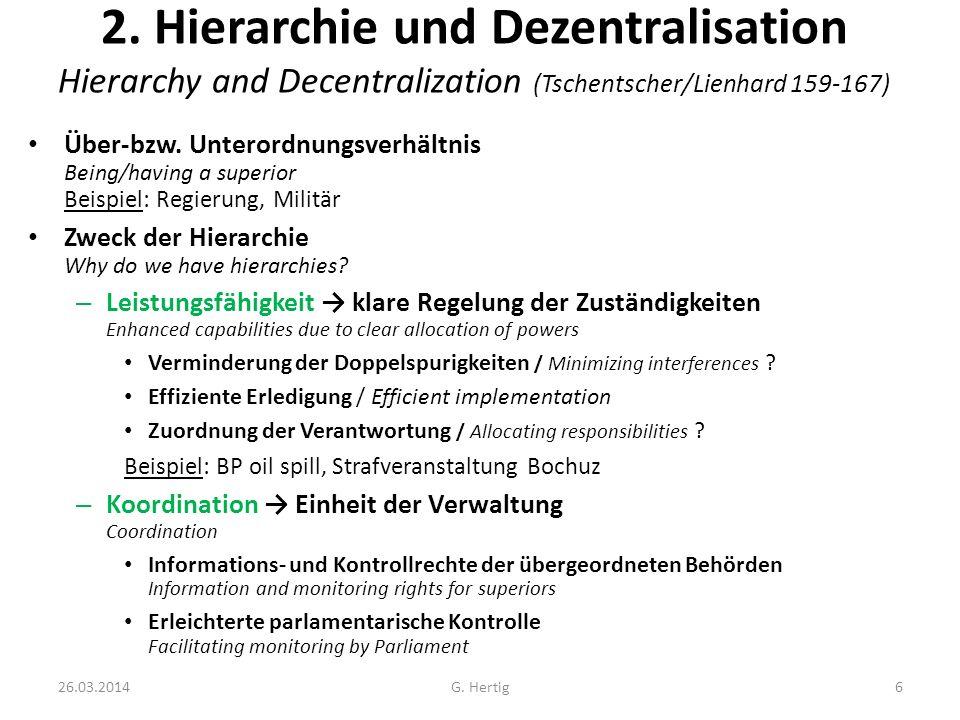 26.03.2014G. Hertig6 2. Hierarchie und Dezentralisation Hierarchy and Decentralization (Tschentscher/Lienhard 159-167) Über-bzw. Unterordnungsverhältn