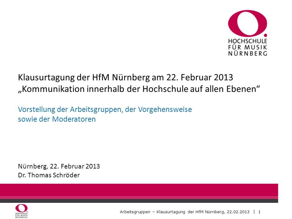 2 Arbeitsgruppen – Klausurtagung der HfM Nürnberg, 22.02.2013 Arbeitsgruppen Arbeitsgruppe A: Kommunikationswege und Kommunikationsstrukturen Prof.