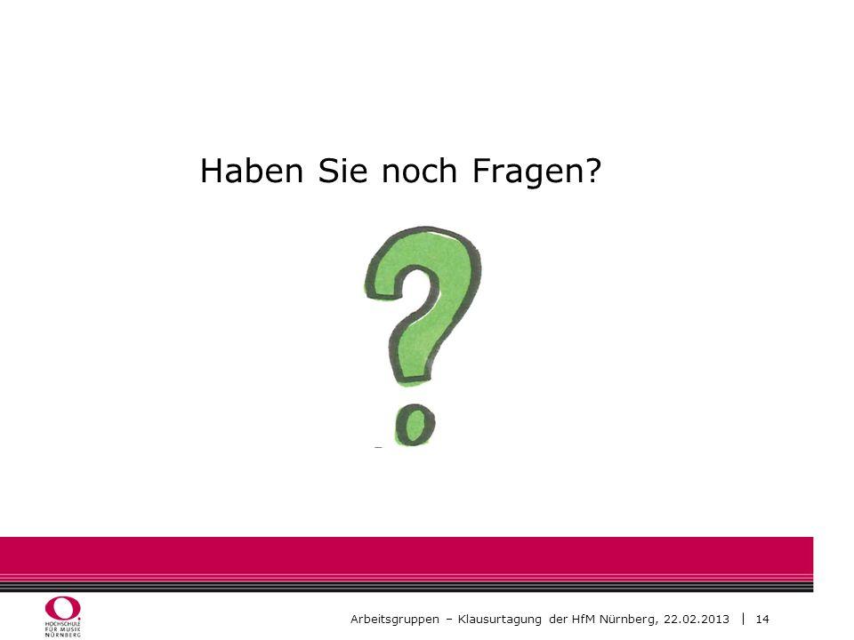 14 Arbeitsgruppen – Klausurtagung der HfM Nürnberg, 22.02.2013 Haben Sie noch Fragen?