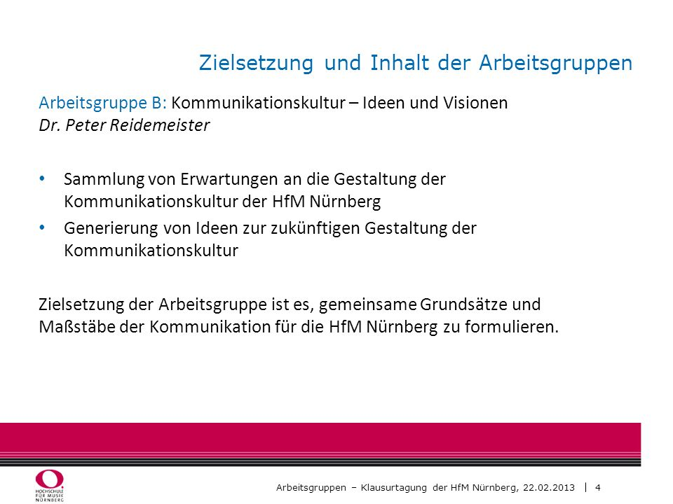 4 Arbeitsgruppen – Klausurtagung der HfM Nürnberg, 22.02.2013 Zielsetzung und Inhalt der Arbeitsgruppen Arbeitsgruppe B: Kommunikationskultur – Ideen