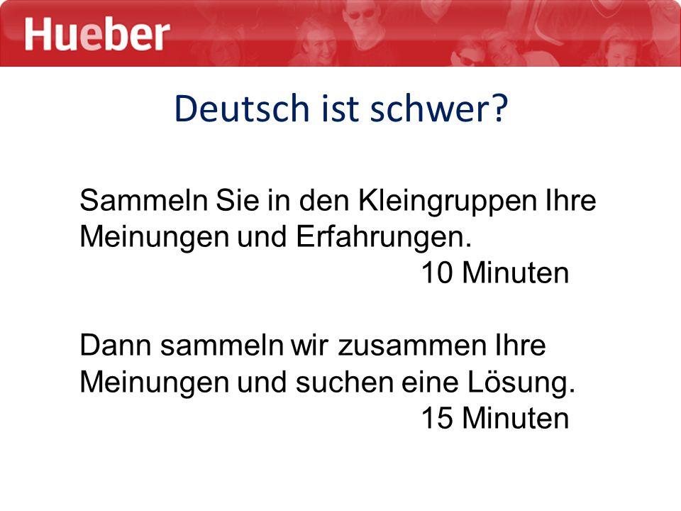 Deutsch ist schwer? Sammeln Sie in den Kleingruppen Ihre Meinungen und Erfahrungen. 10 Minuten Dann sammeln wir zusammen Ihre Meinungen und suchen ein
