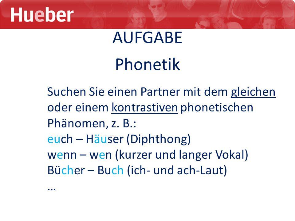 AUFGABE Phonetik Suchen Sie einen Partner mit dem gleichen oder einem kontrastiven phonetischen Phänomen, z. B.: euch – Häuser (Diphthong) wenn – wen