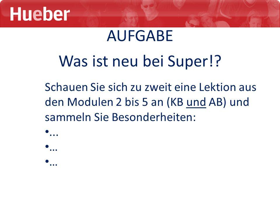 AUFGABE Was ist neu bei Super!? Schauen Sie sich zu zweit eine Lektion aus den Modulen 2 bis 5 an (KB und AB) und sammeln Sie Besonderheiten:... … …