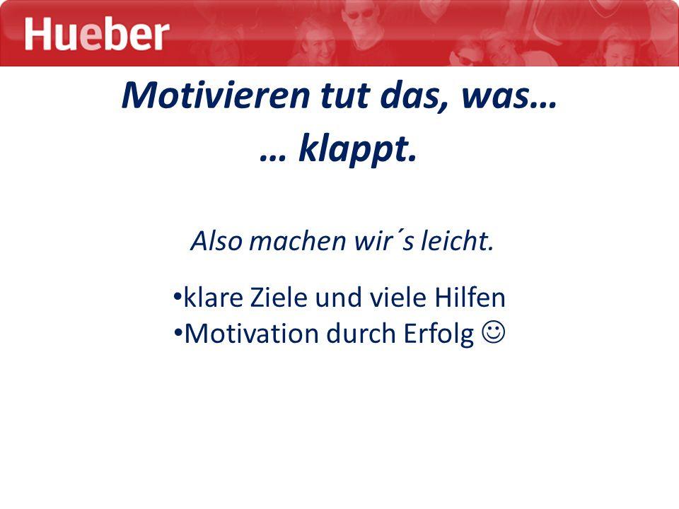 Motivieren tut das, was… … klappt. Also machen wir´s leicht. klare Ziele und viele Hilfen Motivation durch Erfolg