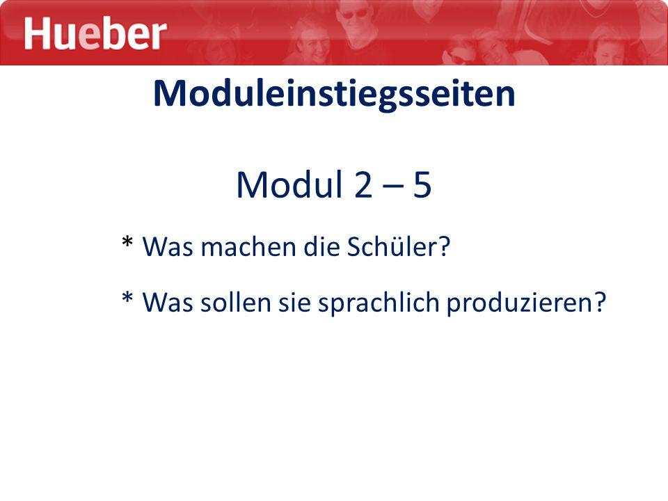 Moduleinstiegsseiten Modul 2 – 5 * Was machen die Schüler? * Was sollen sie sprachlich produzieren?