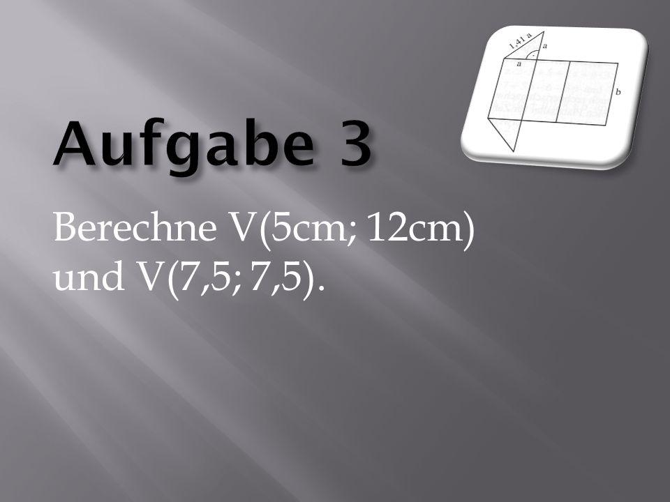 Berechne V(5cm; 12cm) und V(7,5; 7,5).
