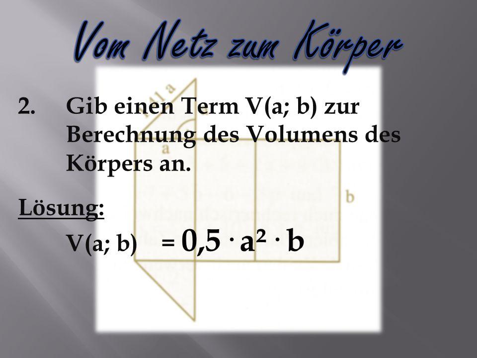 2.Gib einen Term V(a; b) zur Berechnung des Volumens des Körpers an. Lösung: V(a; b)= 0,5· a²· b