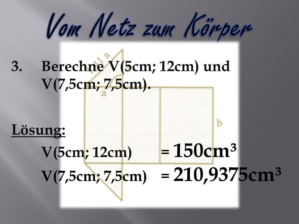 3.Berechne V(5cm; 12cm) und V(7,5cm; 7,5cm).