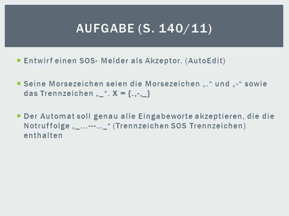 Entwirf einen SOS- Melder als Akzeptor. (AutoEdit) Seine Morsezeichen seien die Morsezeichen. und - sowie das Trennzeichen _. X = {.,-,_} Der Automat