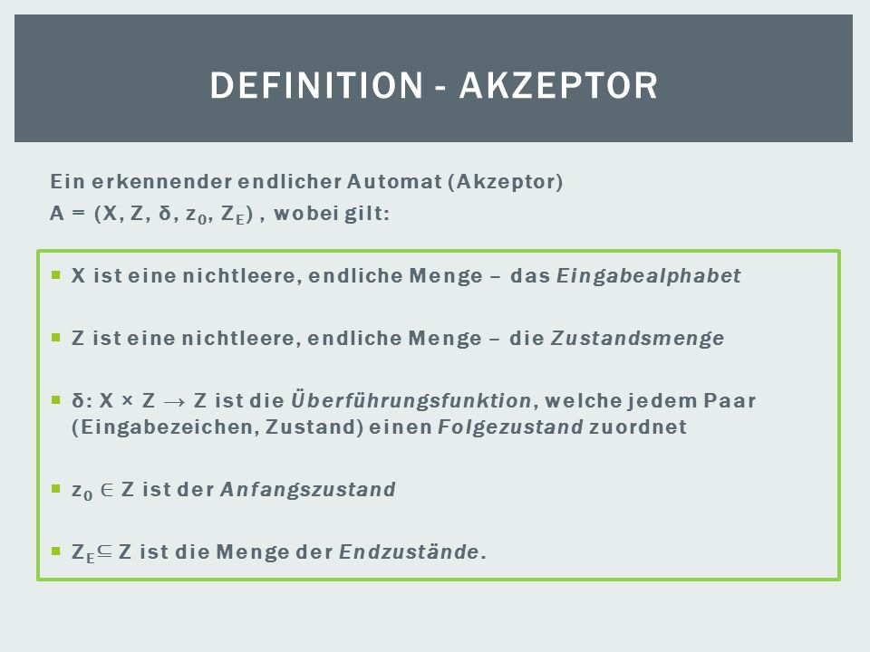 Ein erkennender endlicher Automat (Akzeptor) A = (X, Z, δ, z 0, Z E ), wobei gilt: X ist eine nichtleere, endliche Menge – das Eingabealphabet Z ist e