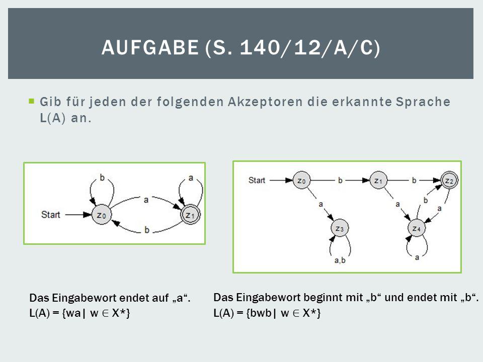 Gib für jeden der folgenden Akzeptoren die erkannte Sprache L(A) an. AUFGABE (S. 140/12/A/C) L(A) = {wa| w X*}L(A) = {bwb| w X*} Das Eingabewort endet