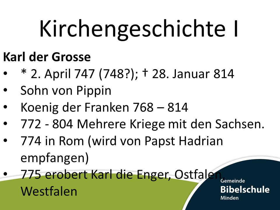 Kirchengeschichte I Karl der Grosse * 2.April 747 (748?); 28.