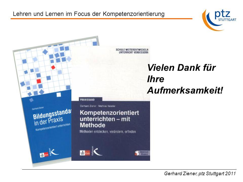 Gerhard Ziener, ptz Stuttgart 2011 Lehren und Lernen im Focus der Kompetenzorientierung Vielen Dank für Ihre Aufmerksamkeit!