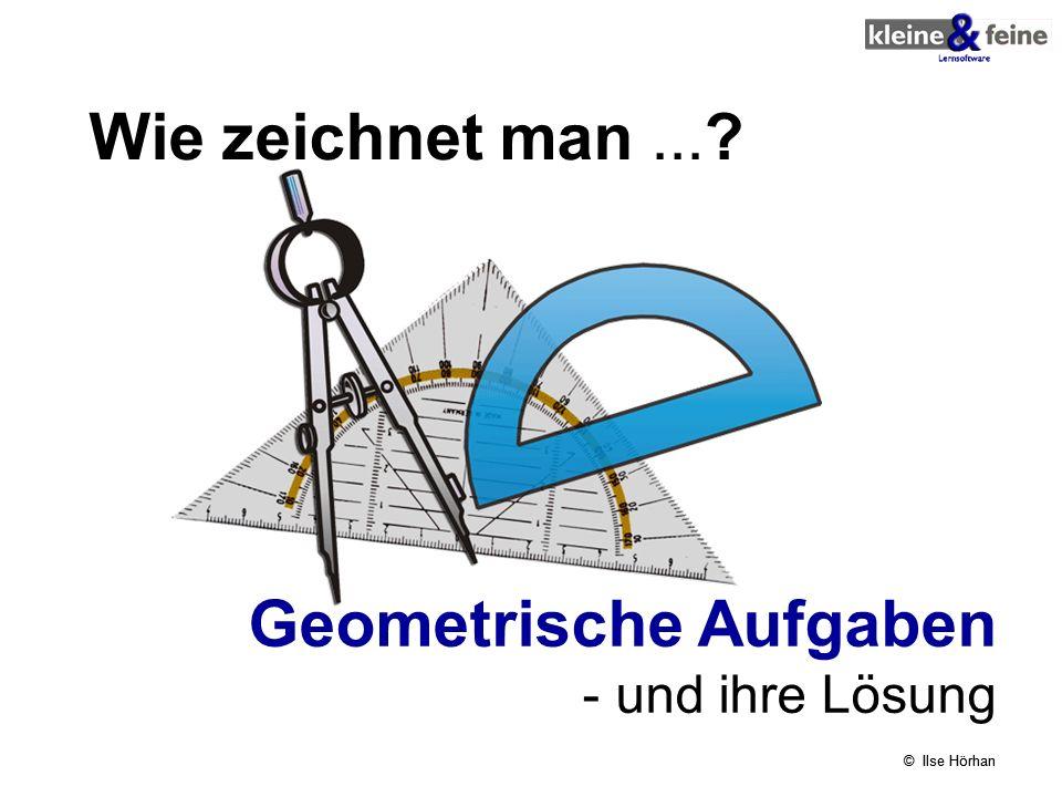 © Ilse Hörhan Wie zeichnet man...? Geometrische Aufgaben - und ihre Lösung