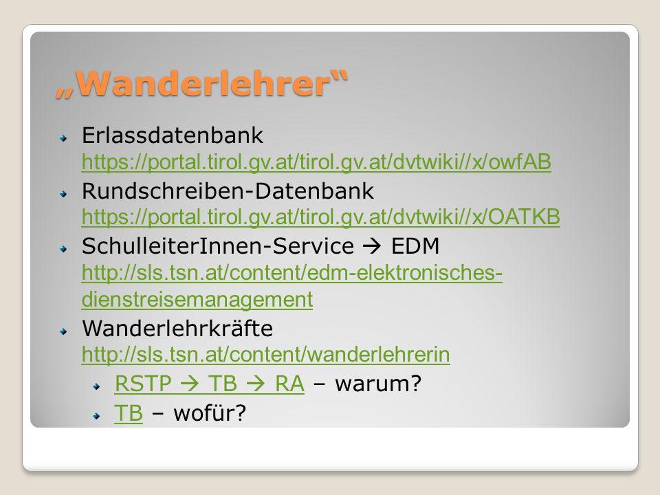 Wanderlehrer Erlassdatenbank https://portal.tirol.gv.at/tirol.gv.at/dvtwiki//x/owfAB https://portal.tirol.gv.at/tirol.gv.at/dvtwiki//x/owfAB Rundschreiben-Datenbank https://portal.tirol.gv.at/tirol.gv.at/dvtwiki//x/OATKB https://portal.tirol.gv.at/tirol.gv.at/dvtwiki//x/OATKB SchulleiterInnen-Service EDM http://sls.tsn.at/content/edm-elektronisches- dienstreisemanagement http://sls.tsn.at/content/edm-elektronisches- dienstreisemanagement Wanderlehrkräfte http://sls.tsn.at/content/wanderlehrerin http://sls.tsn.at/content/wanderlehrerin RSTP TB RARSTP TB RA – warum.