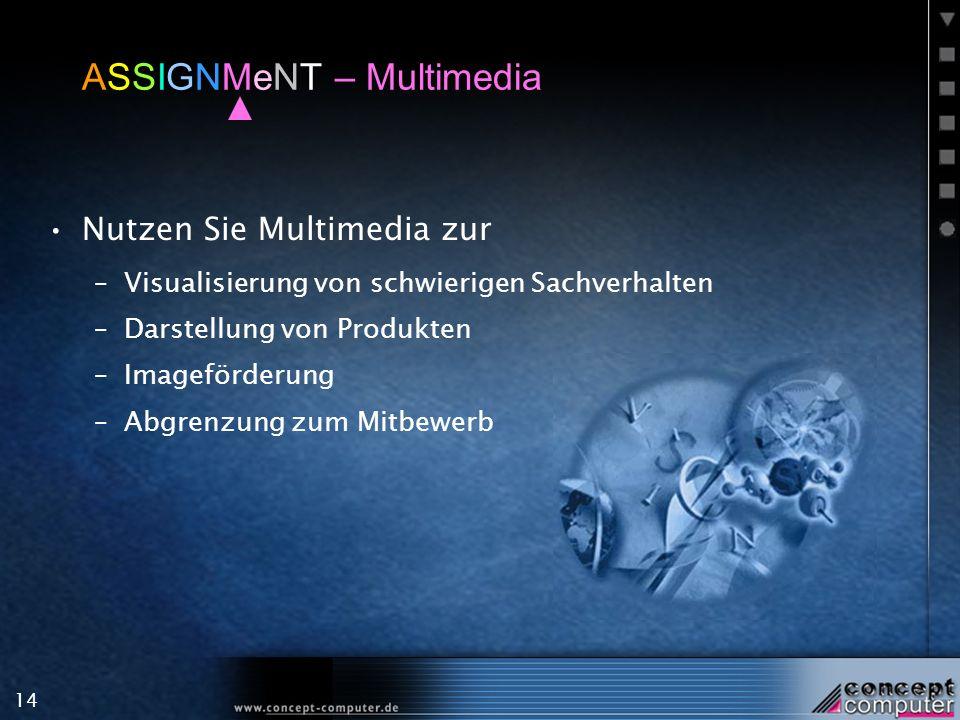 14 ASSIGNMeNT – Multimedia Nutzen Sie Multimedia zur –Visualisierung von schwierigen Sachverhalten –Darstellung von Produkten –Imageförderung –Abgrenzung zum Mitbewerb
