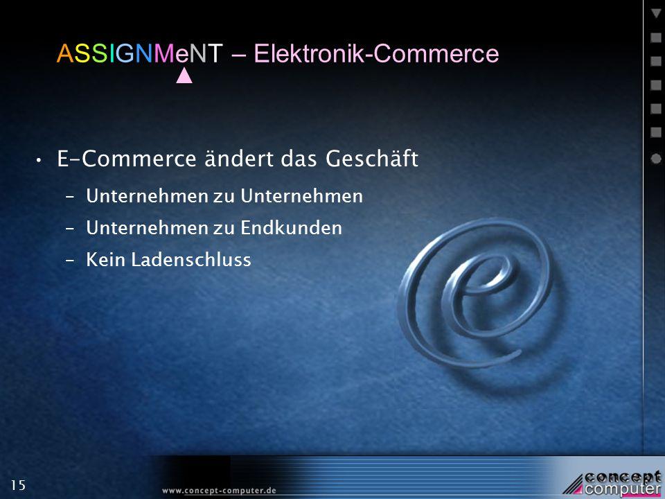15 ASSIGNMeNT – Elektronik-Commerce E-Commerce ändert das Geschäft –Unternehmen zu Unternehmen –Unternehmen zu Endkunden –Kein Ladenschluss