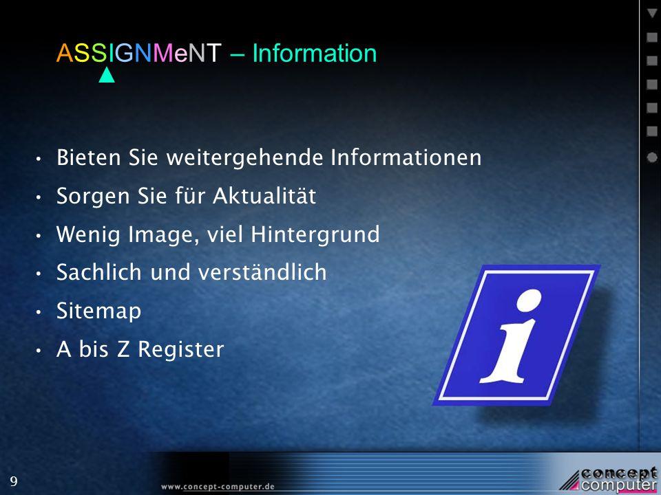 9 ASSIGNMeNT – Information Bieten Sie weitergehende Informationen Sorgen Sie für Aktualität Wenig Image, viel Hintergrund Sachlich und verständlich Sitemap A bis Z Register