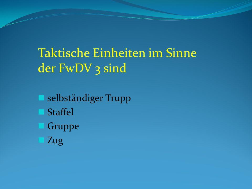 Taktische Einheiten im Sinne der FwDV 3 sind selbständiger Trupp Staffel Gruppe Zug