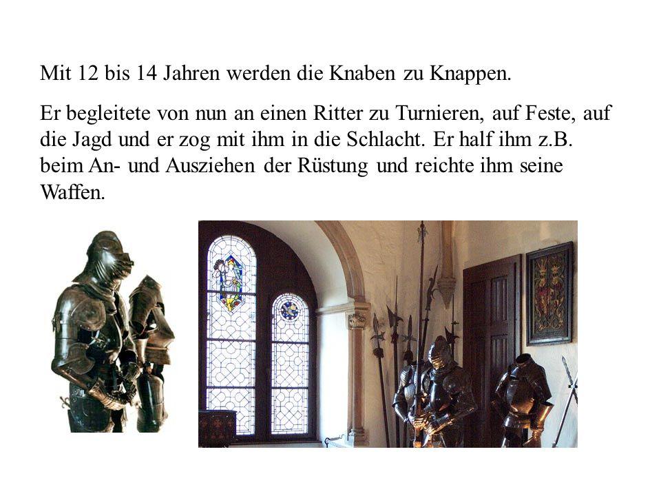 Mit 12 bis 14 Jahren werden die Knaben zu Knappen. Er begleitete von nun an einen Ritter zu Turnieren, auf Feste, auf die Jagd und er zog mit ihm in d