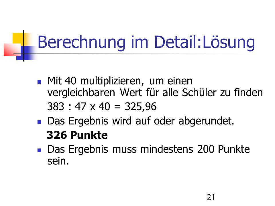 21 Berechnung im Detail:Lösung Mit 40 multiplizieren, um einen vergleichbaren Wert für alle Schüler zu finden 383 : 47 x 40 = 325,96 Das Ergebnis wird auf oder abgerundet.