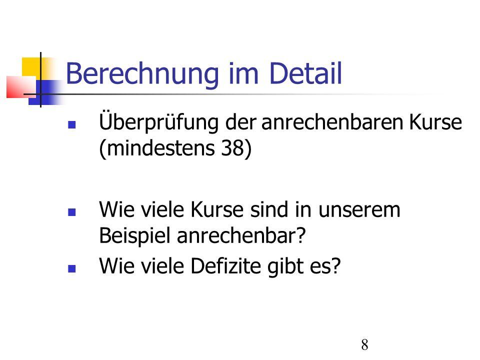 8 Berechnung im Detail Überprüfung der anrechenbaren Kurse (mindestens 38) Wie viele Kurse sind in unserem Beispiel anrechenbar.