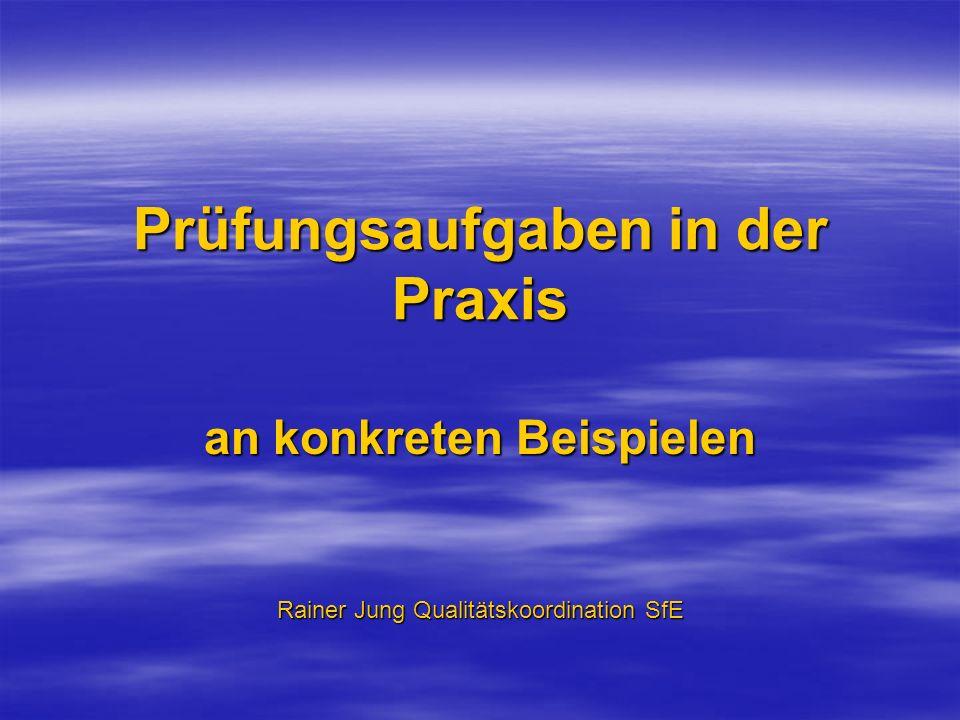 Prüfungsaufgaben in der Praxis an konkreten Beispielen Rainer Jung Qualitätskoordination SfE