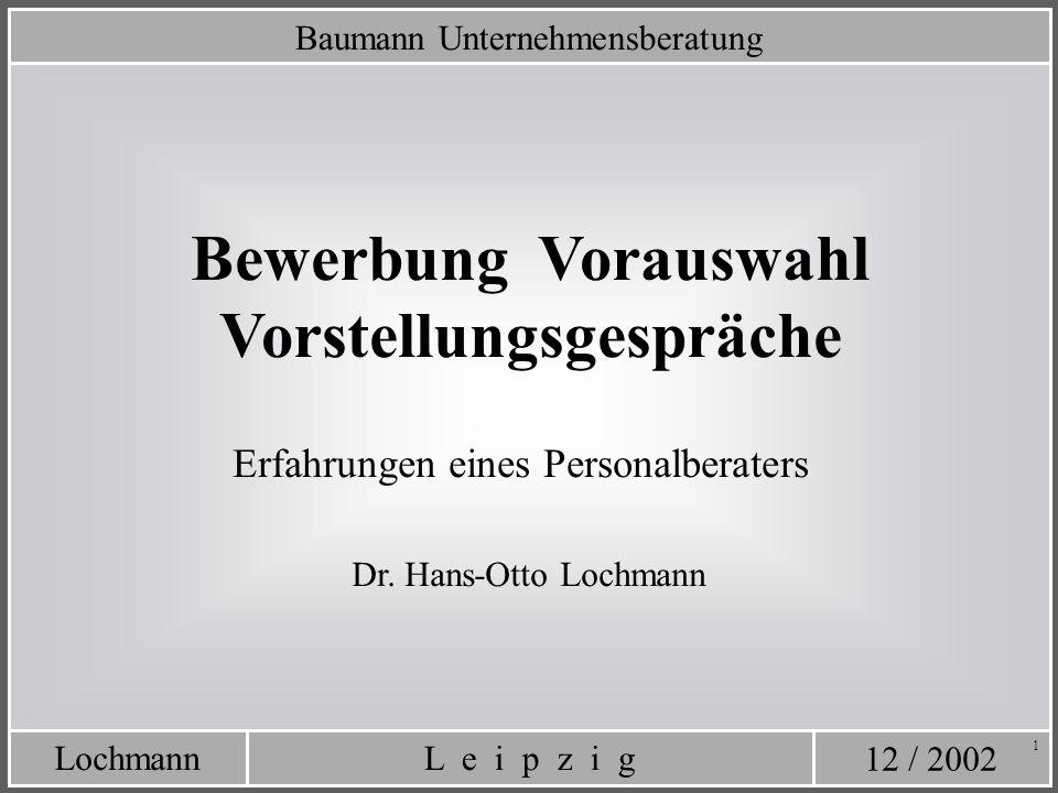 12 / 2002 L e i p z i gLochmann 1 Baumann Unternehmensberatung Bewerbung Vorauswahl Vorstellungsgespräche Dr. Hans-Otto Lochmann Erfahrungen eines Per