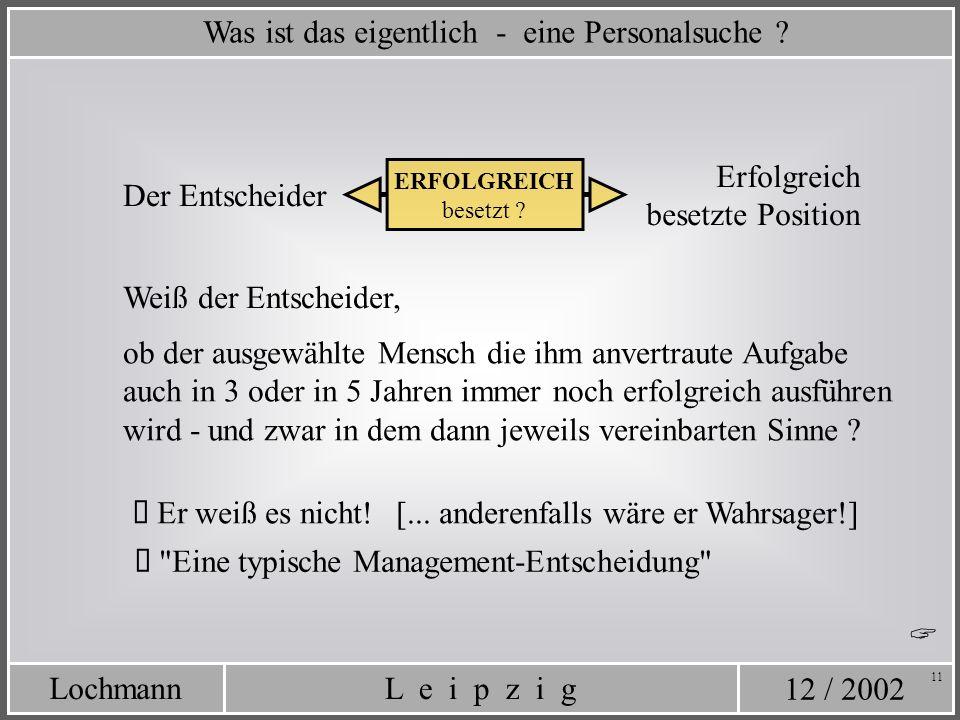 12 / 2002 L e i p z i gLochmann 11 Was ist das eigentlich - eine Personalsuche ? Erfolgreich besetzte Position ERFOLGREICH besetzt ? Er weiß es nicht!