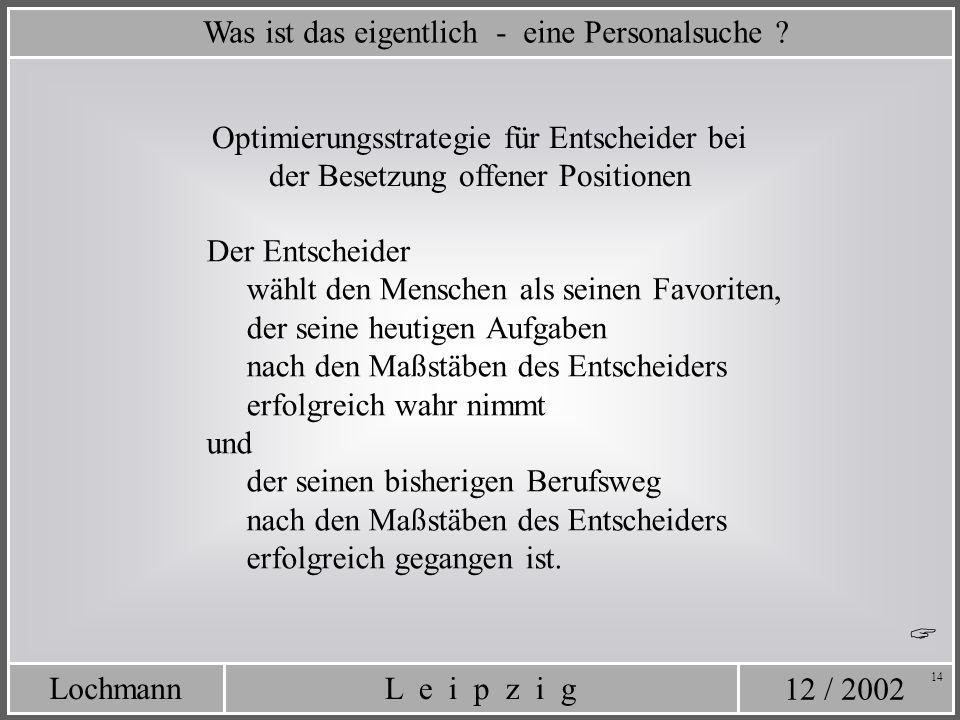 12 / 2002 L e i p z i gLochmann 14 Was ist das eigentlich - eine Personalsuche ? Der Entscheider wählt den Menschen als seinen Favoriten, der seine he